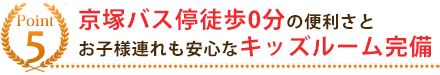 5.京塚バス停徒歩0分、キッズルームを完備